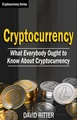 Cryptocurrency: What Everyone Ought to Know About Cryptocurrency - Bitcoin, Bitcoin Investing, Bitcoin Trading, Blockchain