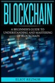 Blockchain: A Beginner's Guide To Understanding And Mastering Of Blockchain (FinTech, Bitcoin, Cryptocurrencies, Future Of Money, Data)