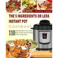 Instant Pot Cookbook: The 5 Ingredients or Less Instant Pot Cookbook- 110 Simple And Delicious Pressure Cooker Recipes For Your Instant Pot Cooking At ... Pot) (Easy and Delicious Instant Pot Cooking) - intl