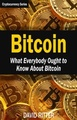Bitcoin: What Everybody Ought to Know About Bitcoin - Bitcoin Mining, Bitcoin Investing, Bitcoin Trading and Blockchain