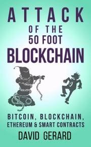 Attack of the 50 Foot Blockchain: Bitcoin, Blockchain, Ethereum & Smart Contracts David Gerard