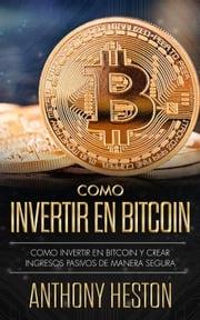 Cómo Invertir en Bitcoin: Cómo crear de forma segura ingresos pasivos estables y a largo plazo invirtiendo en Bitcoin