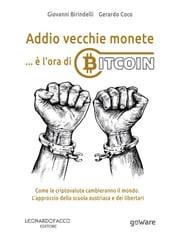 Addio vecchie monete: è l'ora di Bitcoin. Come le criptovalute cambieranno il mondo. L'approccio della scuola austriaca e dei libertari Giovanni Birindelli