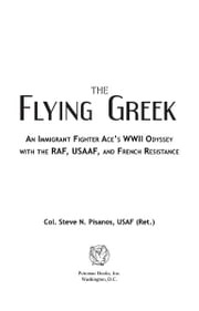 The Flying Greek: An Immigrant Fighter Ace's WWII Odyssey with the RAF, USAAF, and French Resistance Col. Steve N. Pisanos