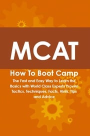 MCAT How To Boot Camp: The Fast and Easy Way to Learn the Basics with World Class Experts Proven Tactics, Techniques, Facts, Hints, Tips and Advice Cody Gayden