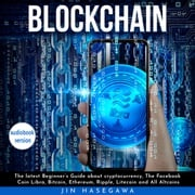 Blockchain: The latest Beginner's Guide about cryptocurrency, The Facebook Coin Libra, Bitcoin, Ethereum, Ripple, Litecoin and All Altcoins jin hasegawa