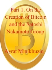 Part 1. On the Creation of Bitcoin and the Satoshi Nakamoto Group. Ayrat Minikhuzin
