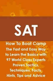SAT How To Boot Camp: The Fast and Easy Way to Learn the Basics with 97 World Class Experts Proven Tactics, Techniques, Facts, Hints, Tips and Advice Max Brody