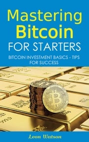Mastering Bitcoin for Starters: Bitcoin Investment Basics - Tips for Success Leon Watson