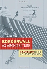 Borderwall as Architecture: A Manifesto for the U.S.-Mexico Boundary (Ahmanson-Murphy Fine Arts Imprint)