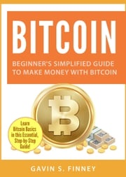 Bitcoin: Beginner's Simplified Guide to Make Money with Bitcoin GAVIN S. FINNEY