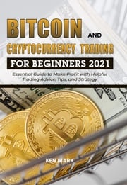 Bitcoin and Cryptocurrency Trading for Beginners 2021: Essential Guide to Make Profit with Helpful Trading Advice, Tips, and Strategy Ken Mark