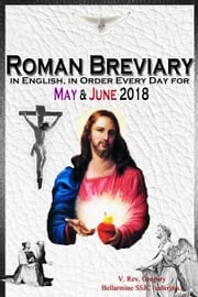 The Roman Breviary: in English, in Order, Every Day for May & June 2018 V. Rev. Gregory Bellarmine SSJC+