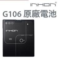 全新 》 INHON G106  原廠電池 應宏 電池 G106 / G106+ / G128