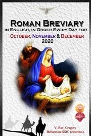 The Roman Breviary in English, in Order, Every Day for October, November, December 2020 V. Rev. Gregory Bellarmine SSJC+