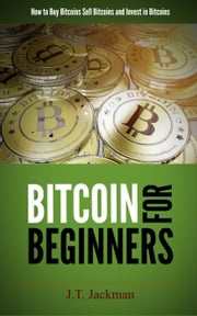 Bitcoin for Beginners - How to Buy Bitcoins, Sell Bitcoins, and Invest in Bitcoins J.T. Jackman