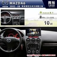 ☆興裕☆【專車專款】2002~08年MAZDA6 m6 專用10吋螢幕安卓機*藍芽+導航+安卓*8核心2+32(倒車選配