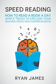 Speed Reading: How to Read a Book a Day - Simple Tricks to Explode Your Reading Speed and Comprehension