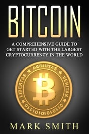 Bitcoin: A Comprehensive Guide To Get Started With the Largest Cryptocurrency in the World Mark Smith