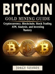 Bitcoin Gold Mining Guide, Cryptocurrency, Blockchain, Stock Trading, ATM, Analysis, and Investing Mastery Jorge Soaros