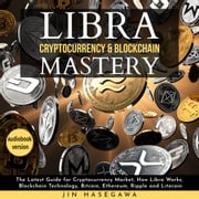 LIBRA CRYPTOCURRENCY & BLOCKCHAIN MASTERY: The Latest Guide for Cryptocurrency Market, How Libra Works, Blockchain Technology, Bitcoin, Ethereum, Ripple and Litecoin - 2 Books in 1 jin hasegawa