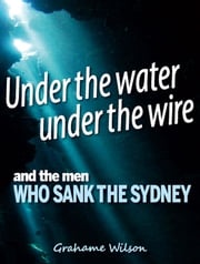 Under the Water under the Wire and the Men who Sank the Sydney Grahame Wilson
