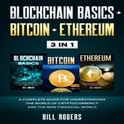Blockchain Basics + Bitcoin + Ethereum: 3 In 1 – A Complete Guide for Understanding the World of Cryptocurrency and the New Financial World Bill Rogers