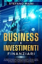 Business e Investimenti Finanziari: La Guida Completa per imparare ad Investire in Borsa, a creare un Business Online, il tuo Reddito Passivo, conoscere i Bitcoin, le Criptovalute, un'Entrata Passiva Stefano Maini