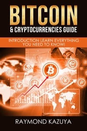 Bitcoin & Cryptocurrencies Guide: Introduction Learn Everything You Need To Know! Raymond Kazuya