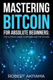 Mastering Bitcoin For Absolute Beginners Raymond Kazuya