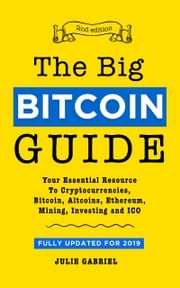 The Big Bitcoin Guide: Your Essential Resource to Cryptocurrencies, Bitcoin, Altcoins, Ethereum, Mining, Investing, and ICO Julie Gabriel