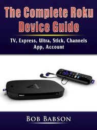 The Complete Roku Device GuideTV, Express, Ultra, Stick, Channels, App, Account【電子書籍】[ Bob Babson ]