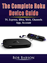 The Complete Roku Device Guide: TV, Express, Ultra, Stick, Channels, App, Account (English Edition)
