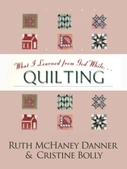 What I Learned from God While...Quilting Ruth McHaney Danner