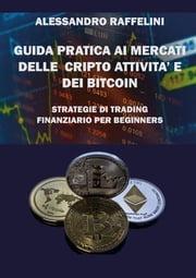 Guida pratica ai mercati delle cripto attività e dei Bitcoin. Strategie di trading finanziario per beginners Alessandro Raffelini
