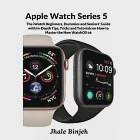Apple Watch Series 5: The iWatch Beginners, Dummies and Seniors'' Guide with In-Depth Tips, Tricks and Tutorials on How to Master the New Wat