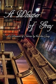 A Whisper of Grey - A Collection of Stories by Kimber Grey