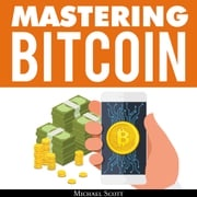 Mastering Bitcoin: A Beginners Guide To Money Investing In Digital Cryptocurrency With Trading, Mining And Blockchain Technologies Essentials Michael Scott