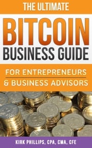 The Ultimate Bitcoin Business Guide: For Entrepreneurs & Business Advisors Kirk Phillips