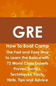 GRE How To Boot Camp: The Fast and Easy Way to Learn the Basics with 72 World Class Experts Proven Tactics, Techniques, Facts, Hints, Tips and Advice James Shaffer
