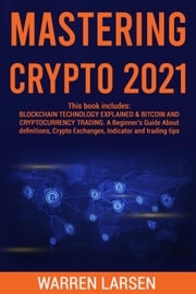 MASTERING CRYPTO 2021: This book includes: BLOCKCHAITECHNOLOGY EXPLAINED & BITCOIN AND CRYPTOCURRENCY TRADING. A Beginner's Guide About Definitions, Crypto Exchanges, Indicator and Trading Tips Warren Larsen