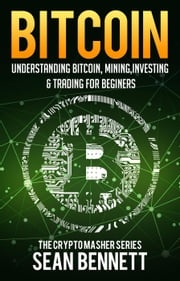 Bitcoin: Understanding Bitcoin, Bitcoin Cash, Blockchain, Mining, Investing & Online Day Trading for Beginners, A Guide to Investing & Mastering Cryptocurrency Sean Bennett