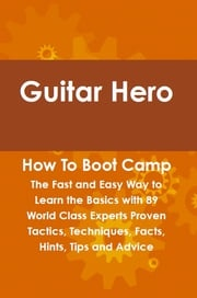 Guitar Hero How To Boot Camp: The Fast and Easy Way to Learn the Basics with 89 World Class Experts Proven Tactics, Techniques, Facts, Hints, Tips and Advice Felton Lovet