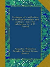 Catalogue of a collection of oriental porcelain and pottery : lent for exhibition by A.W. Franks