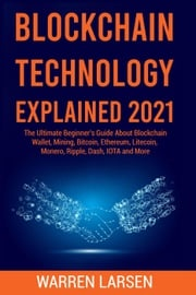 BLOCKCHAIN TECHNOLOGY EXPLAINED 2021: The Ultimate Beginner's Guide About Blockchain Wallet, Mining, Bitcoin, Ethereum, Litecoin, Monero, Ripple, Dash, IOTA and More Warren Larsen