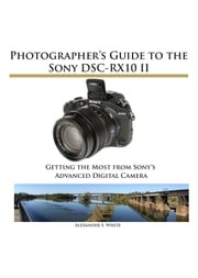 Photographer's Guide to the Sony DSC-RX10 II Alexander White