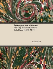 Pavane Pour Une Infante D Funte by Maurice Ravel for Solo Piano (1899) M.19 Maurice Ravel