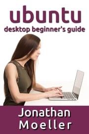 The Ubuntu Desktop Beginner's Guide: GNOME Shell Edition Jonathan Moeller