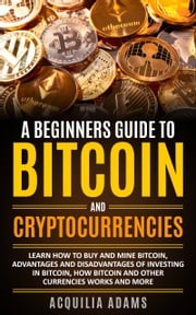 A Beginners Guide To Bitcoin and Cryptocurrencies: Learn How To Buy And Mine Bitcoin, Advantages and Disadvantages of Investing in Bitcoin, How Bitcoin and Other Currencies Works And More Aquilia Adams