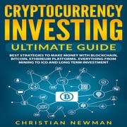 Cryptocurrency Investing Ultimate Guide: Best Strategies To Make Money With Blockchain, Bitcoin, Ethereum Platforms. Everything from Mining to ICO and Long Term Investment. Christian Newman
